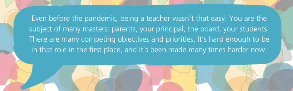 Even before the pandemic, being a teacher wasn't that easy. You are the subject of many masters: parents, your principal, the board, your students. There are many competing objectives and priorities. It's hard enough to be in that role in the first place, and it's been made many times harder now.
