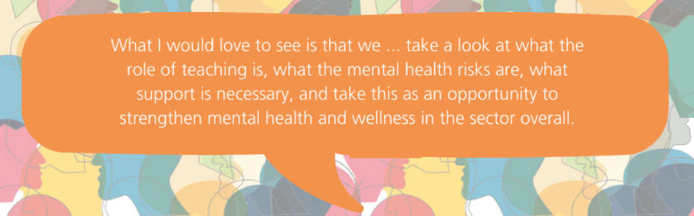 What I would love to see is that we ... take a look at what the role of teaching is, what the mental health risks are, what support is necessary, and take this as an opportunity to strengthen mental health and wellness in the sector overall.