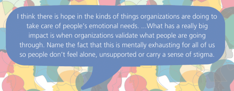 I think there is hope in the kinds of things organizations are doing to take care of people's emotional needs. ...What has a really big impact is when organizations validate what people are going through. Name the fact that this is mentally exhausting for all of us so people don't feel alone, unsupported or carry a sense of stigma.