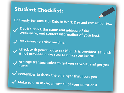Student Checklist:  Get ready for Take Our Kids to Work Day and remember to...  		Double-check the name and address of the 											workspace, and contact information of your host.  		Make sure to arrive on-time.  		Check with your host to see if lunch is provided. (If lunch 			is not provided make sure to bring your lunch!)   		Arrange transportation to get you to work, and get you 				home.  		Remember to thank the employer that hosts you.  		Make sure to ask your host all of your questions!